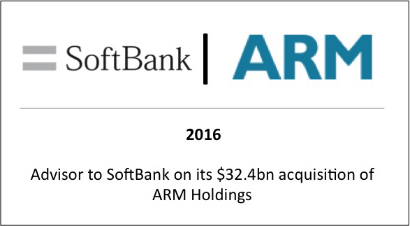 2016 Advisor to Softbank on its $32.4bn acquisition of ARM Holdings