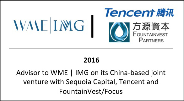 2016 Advisor to WME | IMG on its China-based joint venture with Sequoia Capital, Tencent, and Fountainvest/Focus