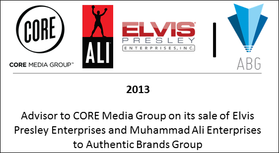 2013 Advisor to CORE Media Group on its sale of Elvis Presley Enterprises and Muhammad Ali Enterprises to Authentic Brands Group