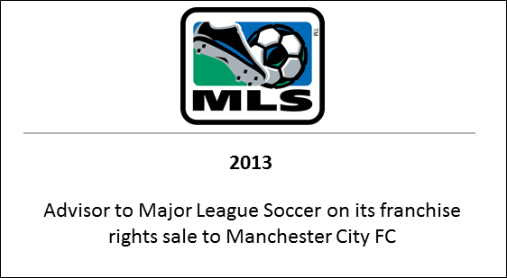 2013 Advisor to Major League Soccer on it's franchise rights sale to Manchester City FC