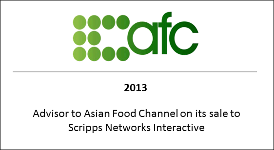 2013 Advisor to Asian Food Channel on its sale to Scripps Networks Interactive