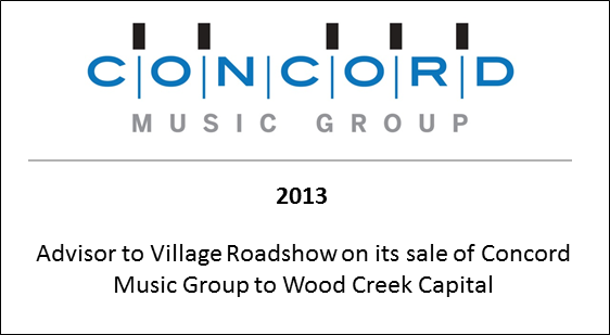 2013 Advisor to Village Roadshow on its sale of Concord Music Group to Wood Creek Capital