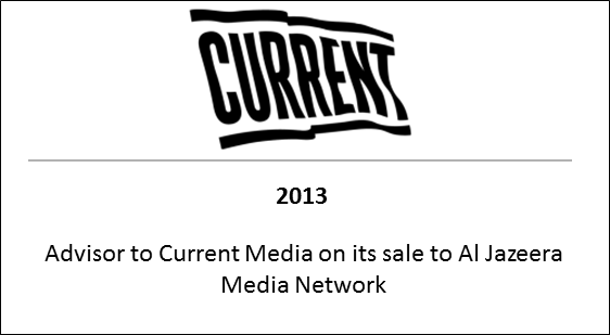 2013 Advisor to Current Media on its sale to Al Jazeera Media Network