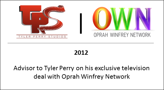 2012 Advisor to Tyler Perry on his exclusive television deal with Oprah Winfrey Network