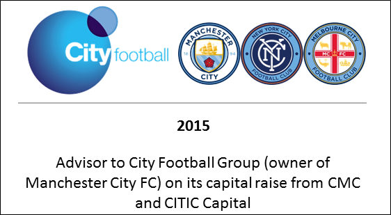 2015 Advisor to City Football Group (owner of Manchester City FC) on its capital raise from CMC and CITIC Capital