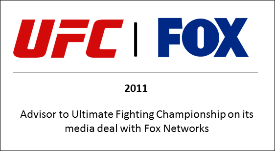 2011 Advisor to Ultimate Fighting Championship on its media deal with Fox Networks