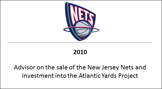2010 Advisor on the sale of the New Jersey Nets and investment into the Atlantic Yards Project