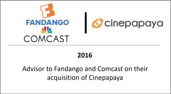2016 Advisor to Fandango and Comcast on their acquisition of Cinepapaya