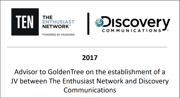 2017 Advisor to GoldenTree on the establishment of a JV between The Enthusiast Network and Discovery Communications