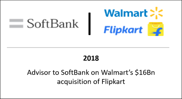 2018 Advisor to Softbank on Walmart's $16bn acquisition of Flipkart