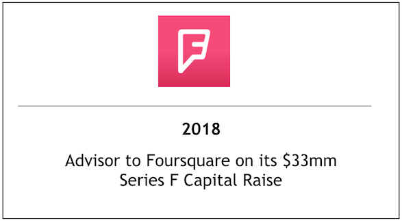 2018 Advisor to Foursquare on its $33mm Series F Capital Raise