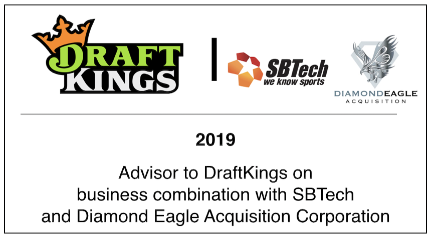 2019 Advisor to DraftKings on business combination with SBTech and Diamond Eagle Acquisition Corporation