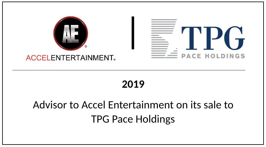 2019 Advisor to Accel Entertainment on its sale to TPG Pace Holdings