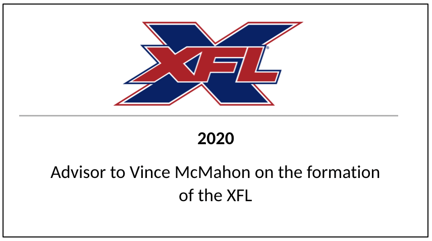2020 XFL Advisor to Vince McMahon on the formation of the XFL